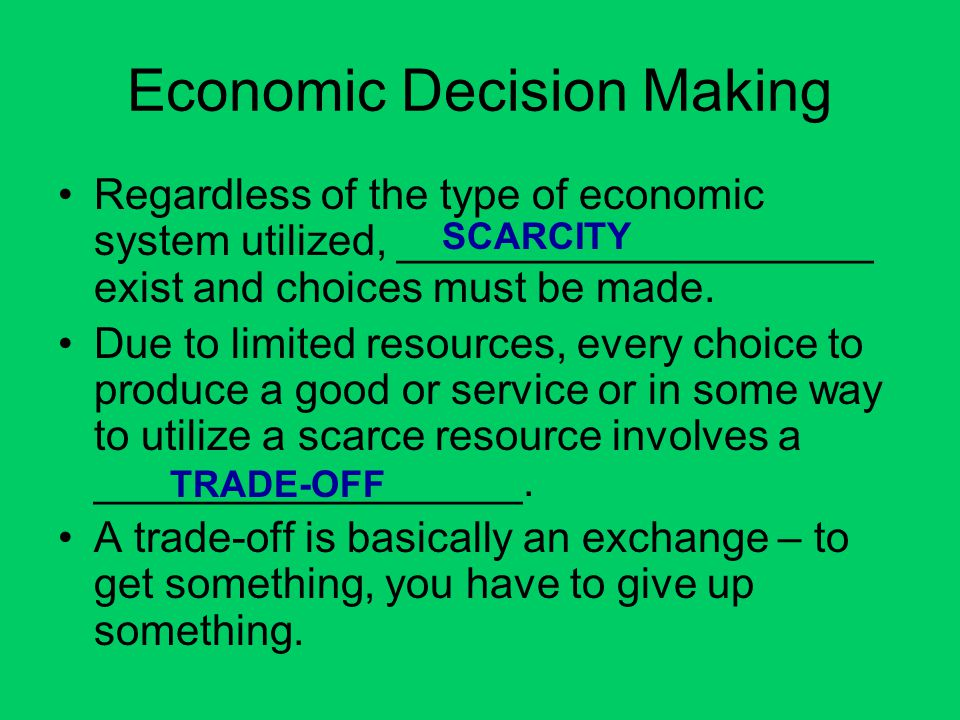 Economic Decision Making Regardless of the type of economic system utilized, ____________________ exist and choices must be made. Due to limited resou