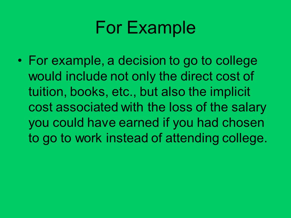 For Example For example, a decision to go to college would include not only the direct cost of tuition, books, etc., but also the implicit cost associ
