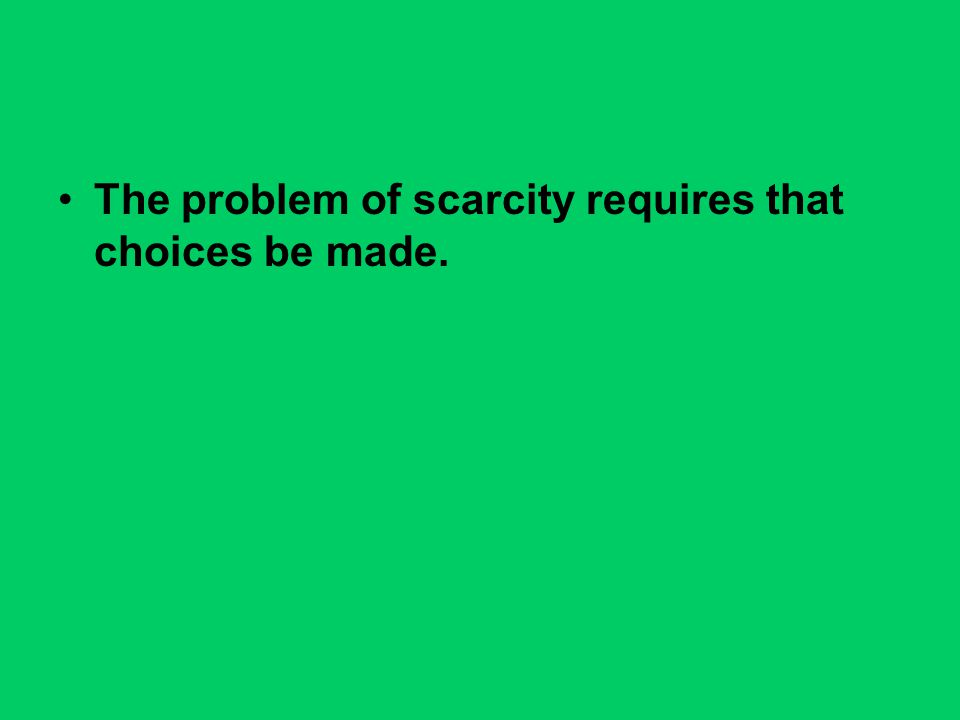 The problem of scarcity requires that choices be made.