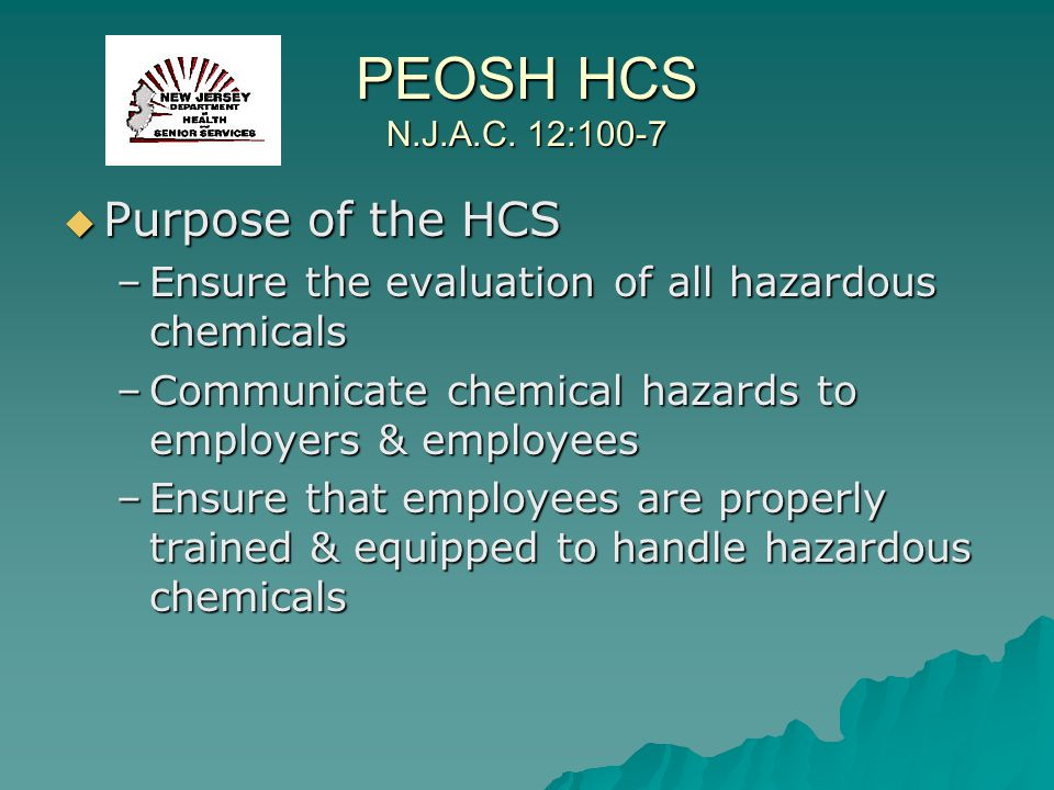 PEOSH HCS N.J.A.C. 12:100-7 Purpose of the HCS Purpose of the HCS –Ensure the evaluation of all hazardous chemicals –Communicate chemical hazards to e