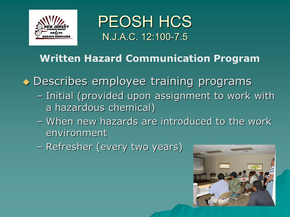 PEOSH HCS N.J.A.C. 12:100-7.5 Describes employee training programs Describes employee training programs –Initial (provided upon assignment to work wit