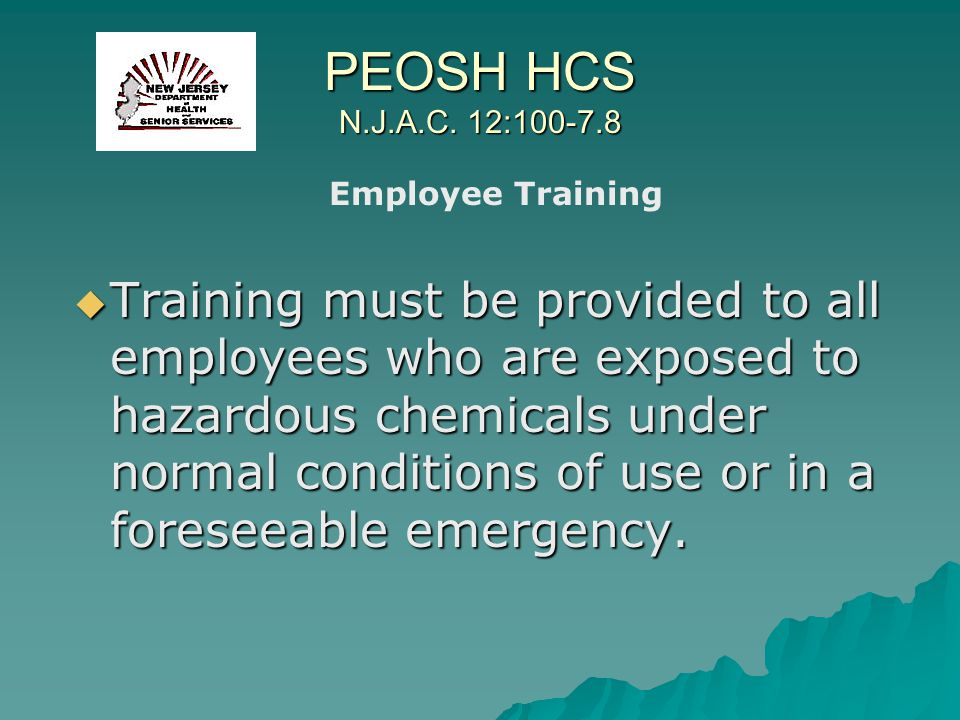 PEOSH HCS N.J.A.C. 12:100-7.8 Training must be provided to all employees who are exposed to hazardous chemicals under normal conditions of use or in a