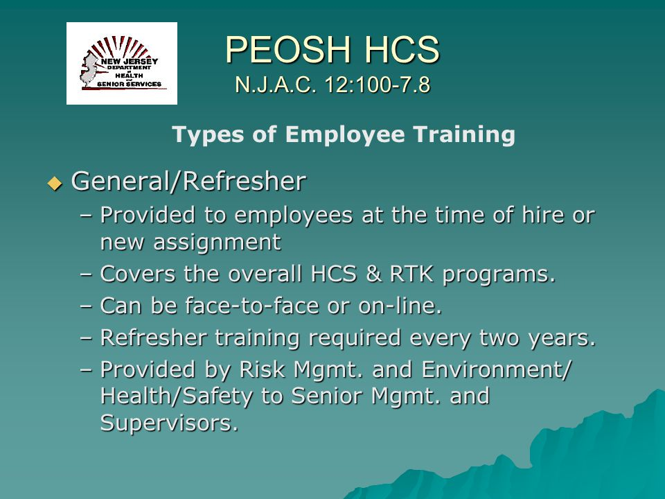 PEOSH HCS N.J.A.C. 12:100-7.8 General/Refresher General/Refresher –Provided to employees at the time of hire or new assignment –Covers the overall HCS