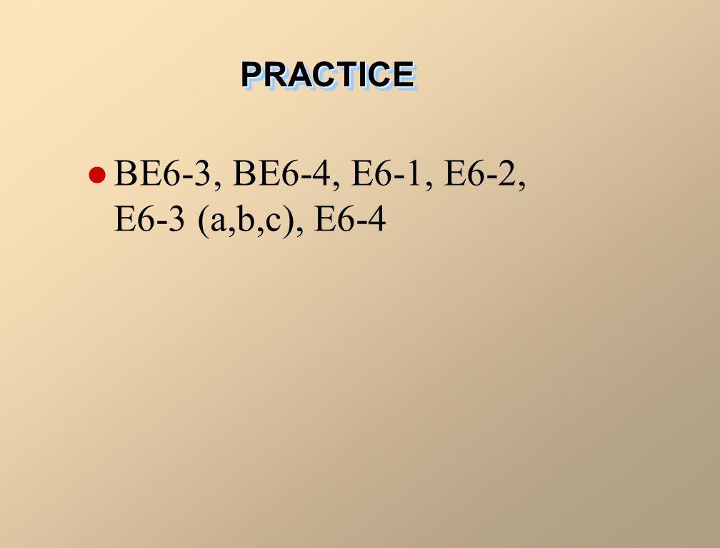 BE6-3, BE6-4, E6-1, E6-2, E6-3 (a,b,c), E6-4 PRACTICEPRACTICE