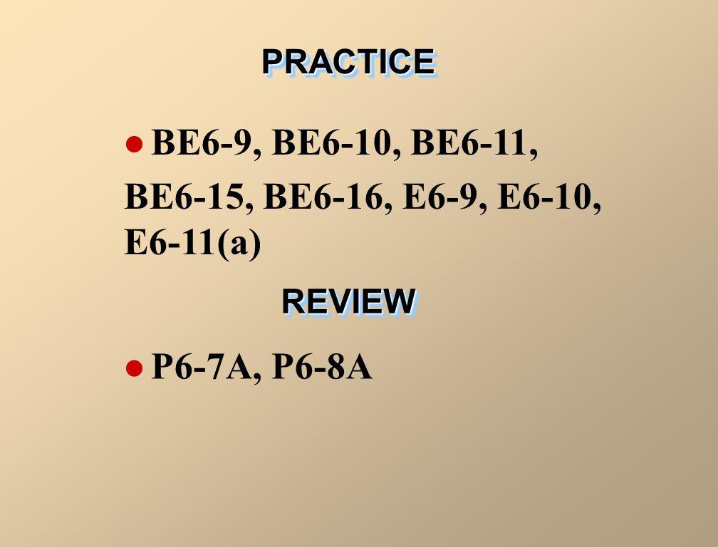 PRACTICEPRACTICE BE6-9, BE6-10, BE6-11, BE6-15, BE6-16, E6-9, E6-10, E6-11(a) REVIEWREVIEW P6-7A, P6-8A