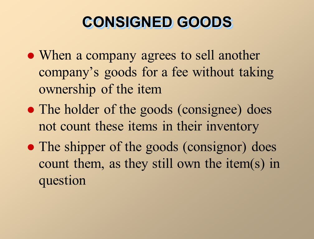 When a company agrees to sell another companys goods for a fee without taking ownership of the item The holder of the goods (consignee) does not count these items in their inventory The shipper of the goods (consignor) does count them, as they still own the item(s) in question CONSIGNED GOODS