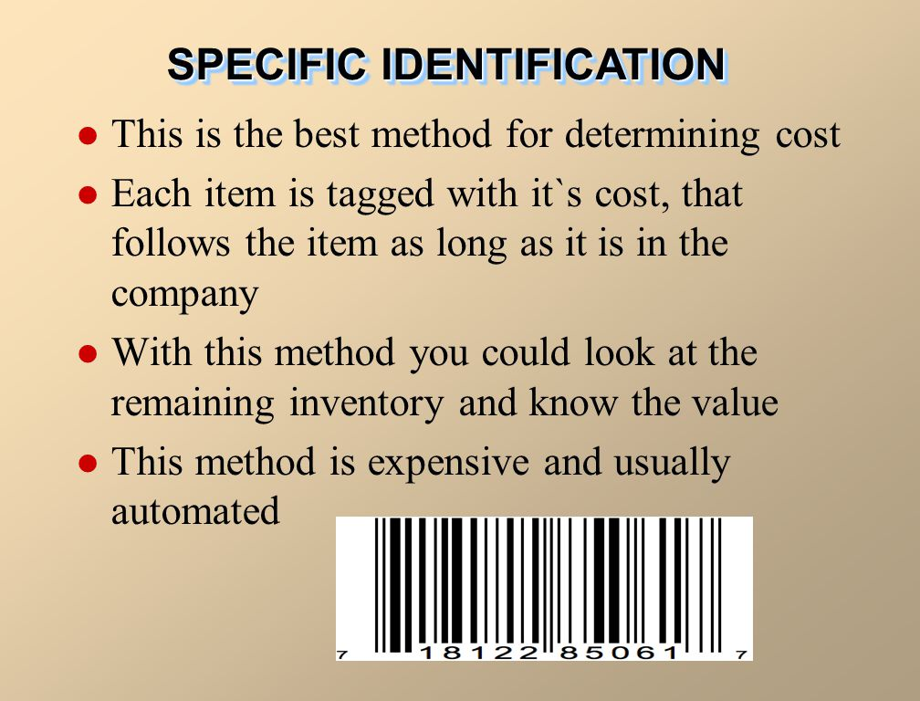 SPECIFIC IDENTIFICATION This is the best method for determining cost Each item is tagged with it`s cost, that follows the item as long as it is in the company With this method you could look at the remaining inventory and know the value This method is expensive and usually automated