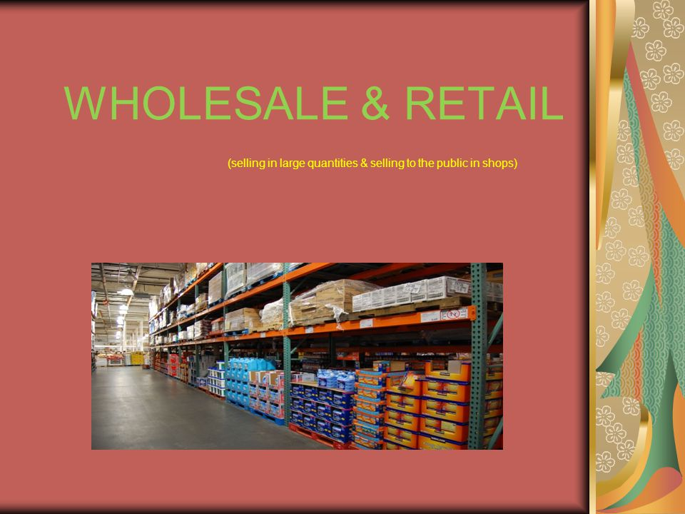 WHOLESALE & RETAIL (selling in large quantities & selling to the public in shops)