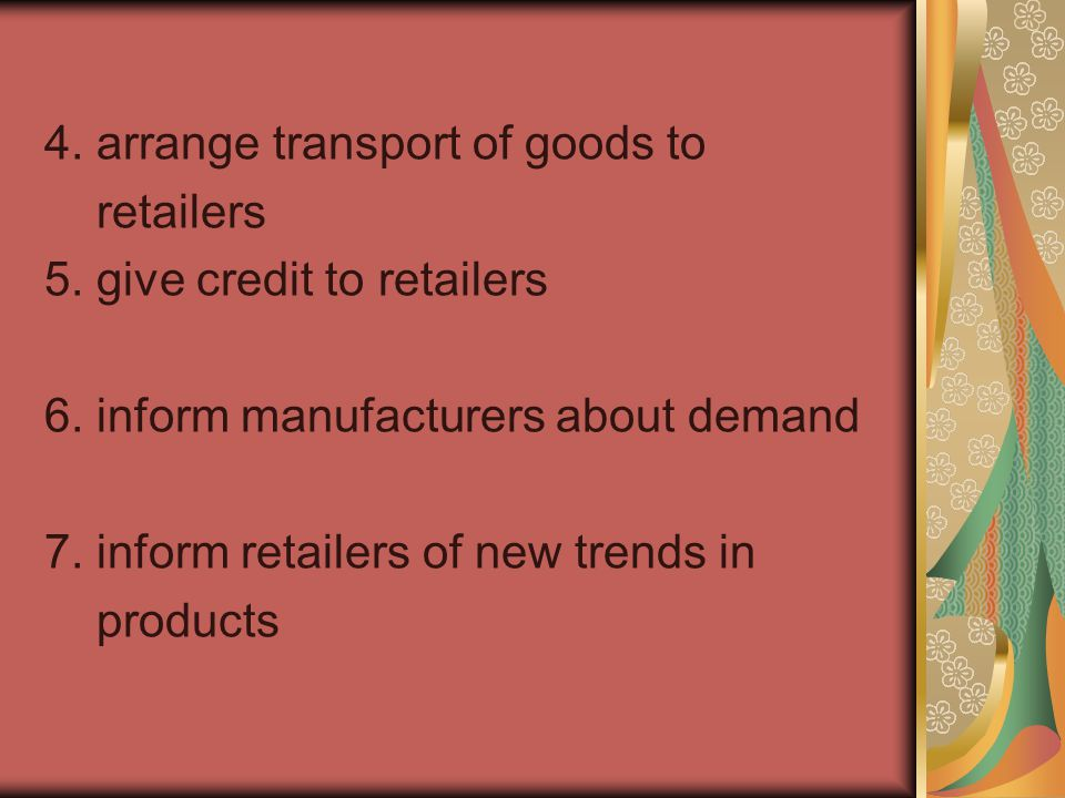 4. arrange transport of goods to retailers 5. give credit to retailers 6.
