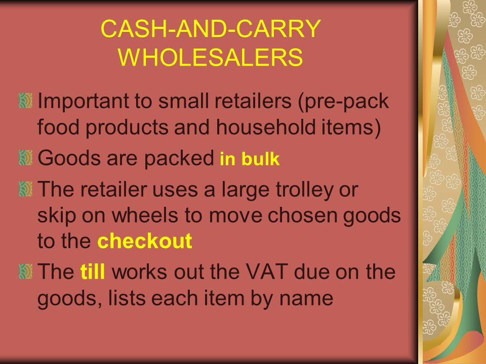 CASH-AND-CARRY WHOLESALERS Important to small retailers (pre-pack food products and household items) Goods are packed in bulk The retailer uses a large trolley or skip on wheels to move chosen goods to the checkout The till works out the VAT due on the goods, lists each item by name