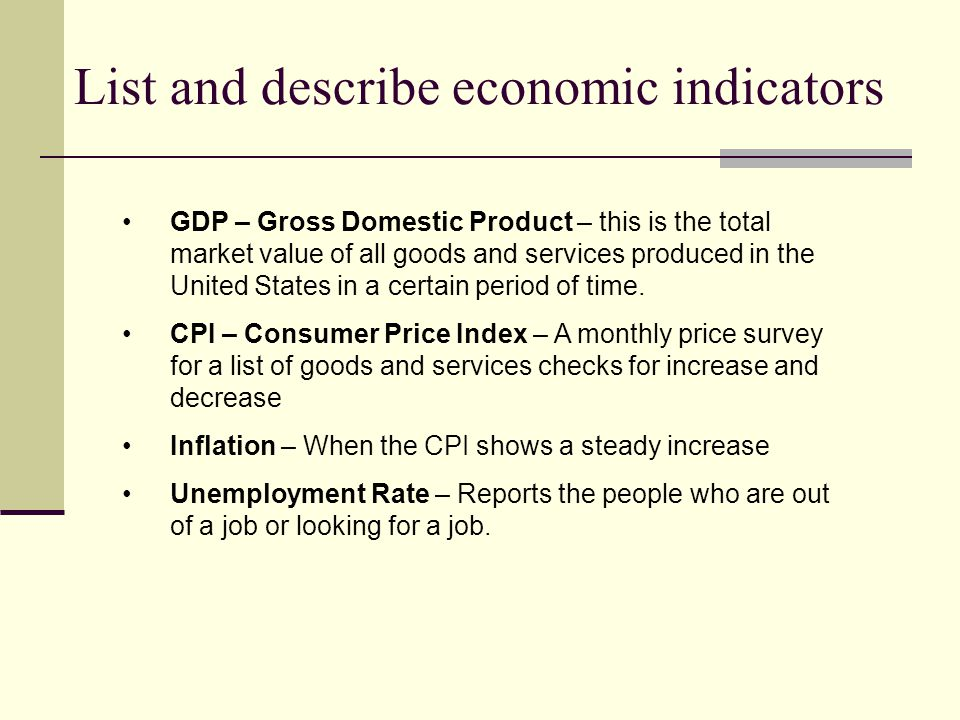 List and describe economic indicators GDP – Gross Domestic Product – this is the total market value of all goods and services produced in the United States in a certain period of time.