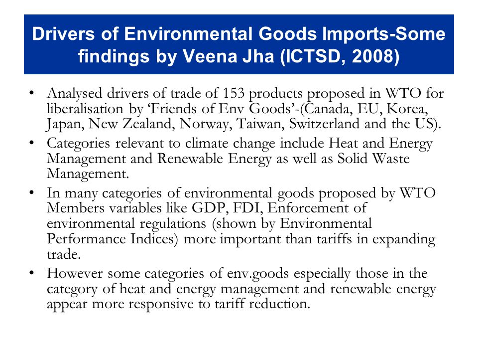Drivers of Environmental Goods Imports-Some findings by Veena Jha (ICTSD, 2008) Analysed drivers of trade of 153 products proposed in WTO for liberalisation by Friends of Env Goods-(Canada, EU, Korea, Japan, New Zealand, Norway, Taiwan, Switzerland and the US).
