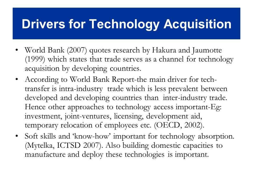 Drivers for Technology Acquisition World Bank (2007) quotes research by Hakura and Jaumotte (1999) which states that trade serves as a channel for technology acquisition by developing countries.