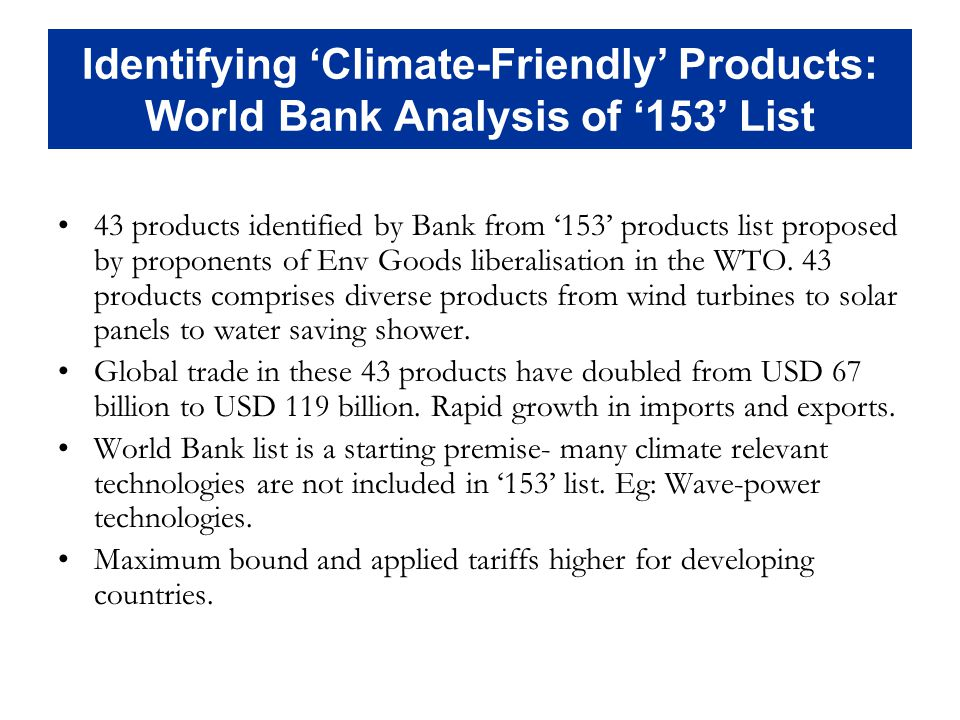 Identifying Climate-Friendly Products: World Bank Analysis of 153 List 43 products identified by Bank from 153 products list proposed by proponents of Env Goods liberalisation in the WTO.