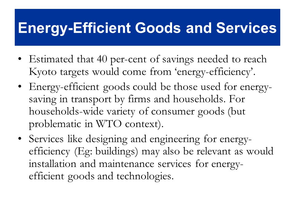 Energy-Efficient Goods and Services Estimated that 40 per-cent of savings needed to reach Kyoto targets would come from energy-efficiency.