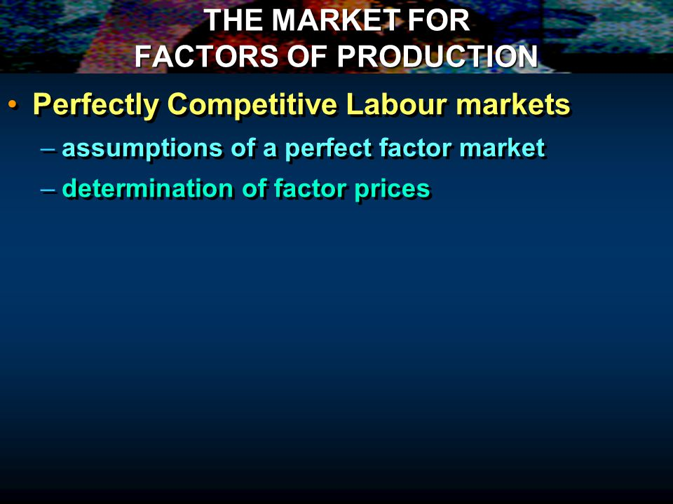 THE MARKET FOR FACTORS OF PRODUCTION Perfectly Competitive Labour markets – –assumptions of a perfect factor market – –determination of factor prices Perfectly Competitive Labour markets – –assumptions of a perfect factor market – –determination of factor prices