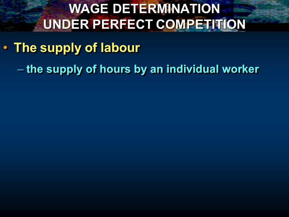 WAGE DETERMINATION UNDER PERFECT COMPETITION The supply of labour – –the supply of hours by an individual worker The supply of labour – –the supply of hours by an individual worker