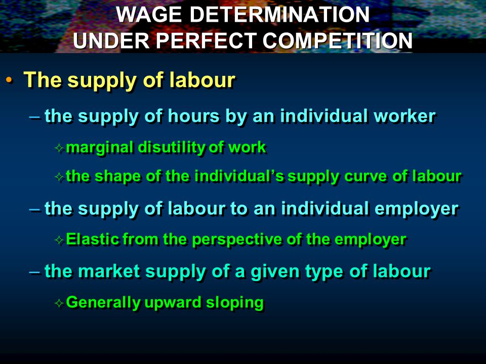 WAGE DETERMINATION UNDER PERFECT COMPETITION The supply of labour – –the supply of hours by an individual worker marginal disutility of work the shape of the individuals supply curve of labour – –the supply of labour to an individual employer Elastic from the perspective of the employer – –the market supply of a given type of labour Generally upward sloping The supply of labour – –the supply of hours by an individual worker marginal disutility of work the shape of the individuals supply curve of labour – –the supply of labour to an individual employer Elastic from the perspective of the employer – –the market supply of a given type of labour Generally upward sloping
