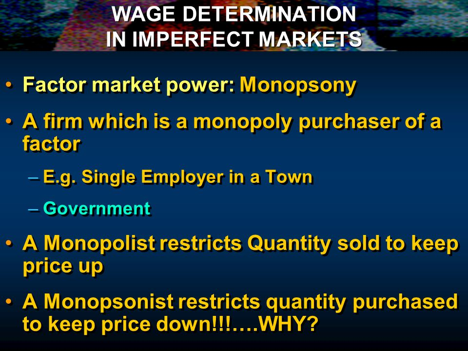 WAGE DETERMINATION IN IMPERFECT MARKETS Factor market power: Monopsony A firm which is a monopoly purchaser of a factor – –E.g.