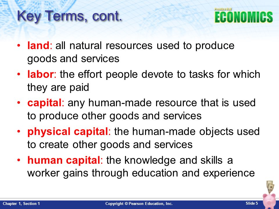 Slide 16 Copyright © Pearson Education, Inc.Chapter 1, Section 1 Factors of Production: Land Land refers to all natural resources used to produce goods and services.