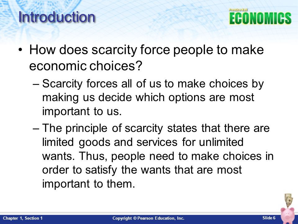 Slide 7 Copyright © Pearson Education, Inc.Chapter 1, Section 1 Scarcity and Choice Activity Purpose of this activity is to help you to become familiar with the three economic terms: Scarcity, productive resources, and opportunity costs.