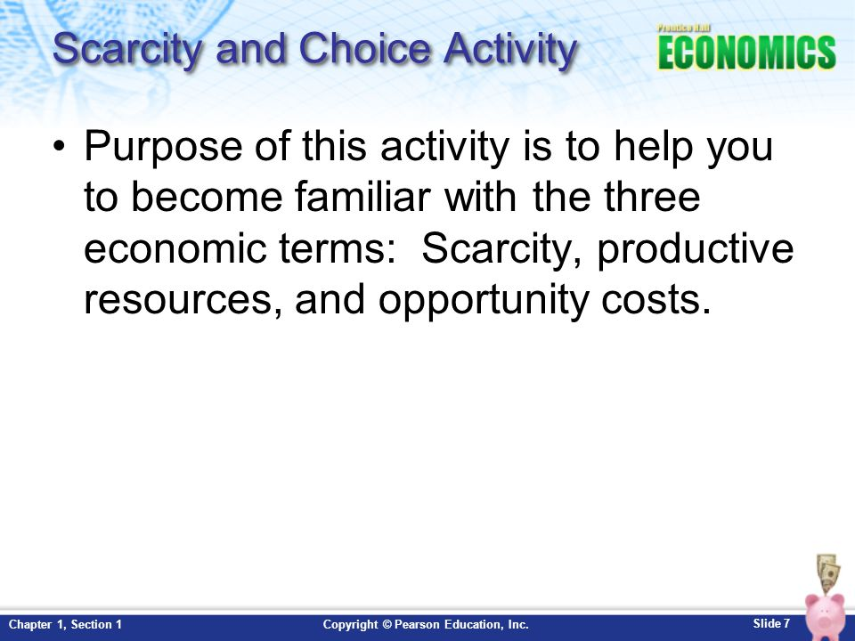 Slide 8 Copyright © Pearson Education, Inc.Chapter 1, Section 1 Scarcity scarcity: the principle that limited amounts of goods and services are available to meet unlimited wants and needs