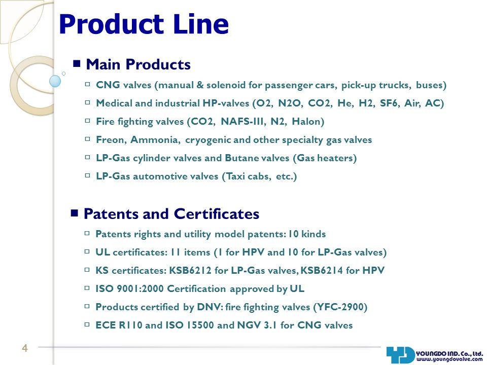 4 Product Line Patents and Certificates Main Products Patents rights and utility model patents: 10 kinds UL certificates: 11 items (1 for HPV and 10 for LP-Gas valves) KS certificates: KSB6212 for LP-Gas valves, KSB6214 for HPV ISO 9001:2000 Certification approved by UL Products certified by DNV: fire fighting valves (YFC-2900) ECE R110 and ISO 15500 and NGV 3.1 for CNG valves CNG valves (manual & solenoid for passenger cars, pick-up trucks, buses) Medical and industrial HP-valves (O2, N2O, CO2, He, H2, SF6, Air, AC) Fire fighting valves (CO2, NAFS-III, N2, Halon) Freon, Ammonia, cryogenic and other specialty gas valves LP-Gas cylinder valves and Butane valves (Gas heaters) LP-Gas automotive valves (Taxi cabs, etc.)