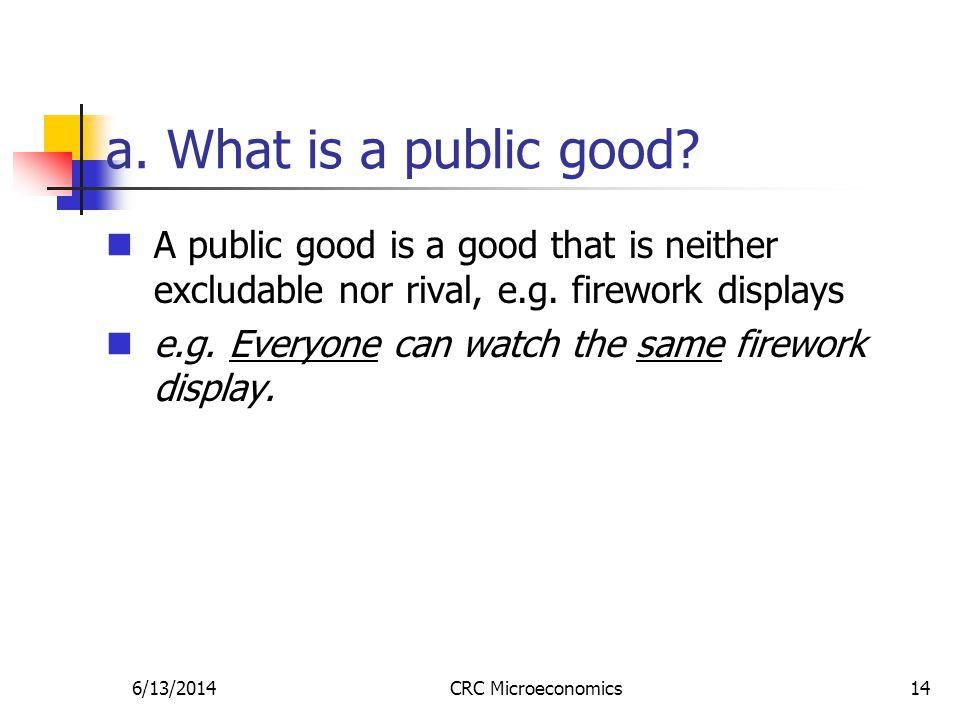 6/13/2014CRC Microeconomics14 a. What is a public good.