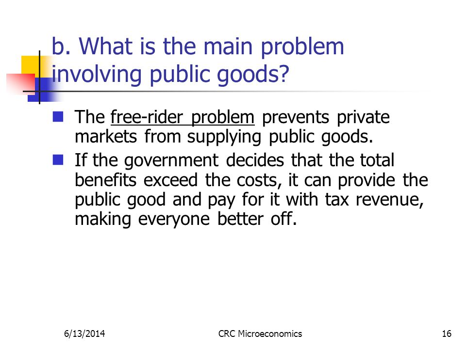 6/13/2014CRC Microeconomics16 b. What is the main problem involving public goods.