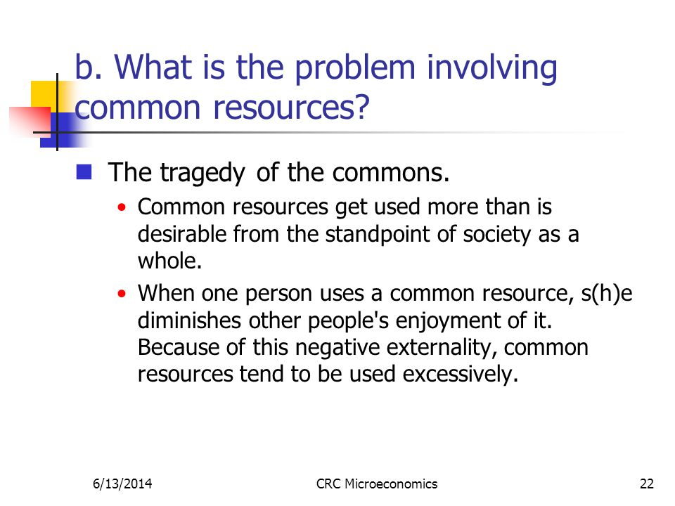 6/13/2014CRC Microeconomics22 b. What is the problem involving common resources.