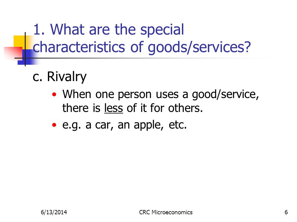 6/13/2014CRC Microeconomics6 1. What are the special characteristics of goods/services.
