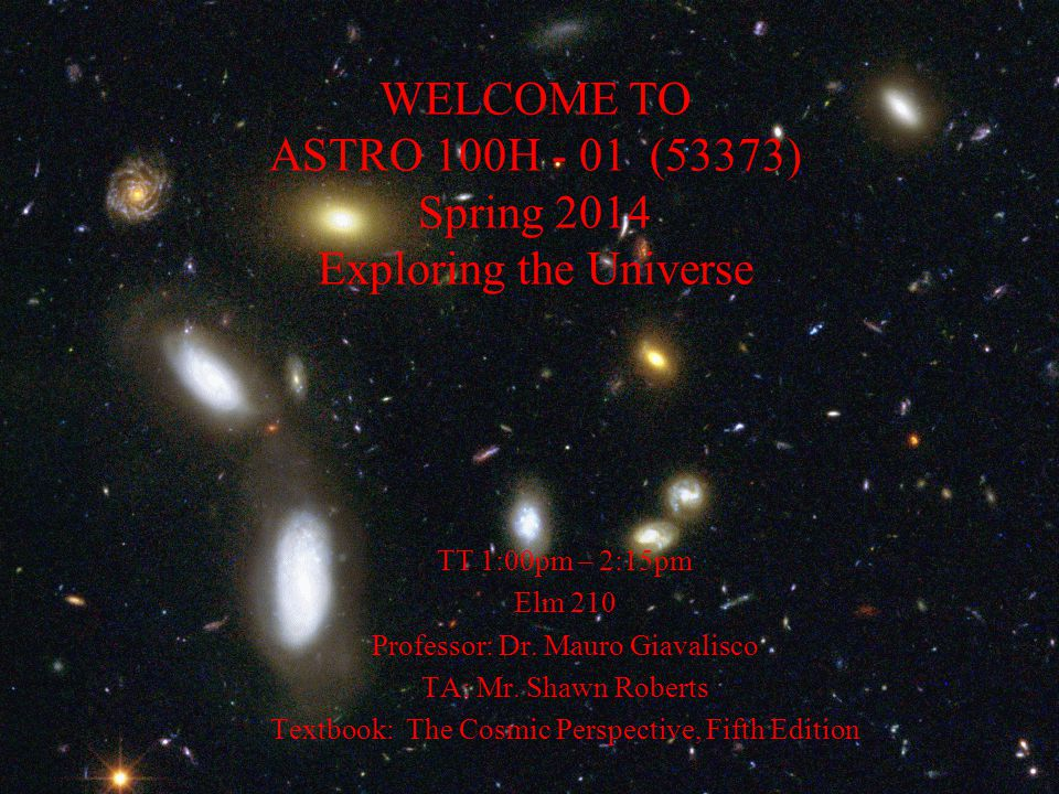 WELCOME TO ASTRO 100H - 01 (53373) Spring 2014 Exploring the Universe TT 1:00pm – 2:15pm Elm 210 Professor: Dr.