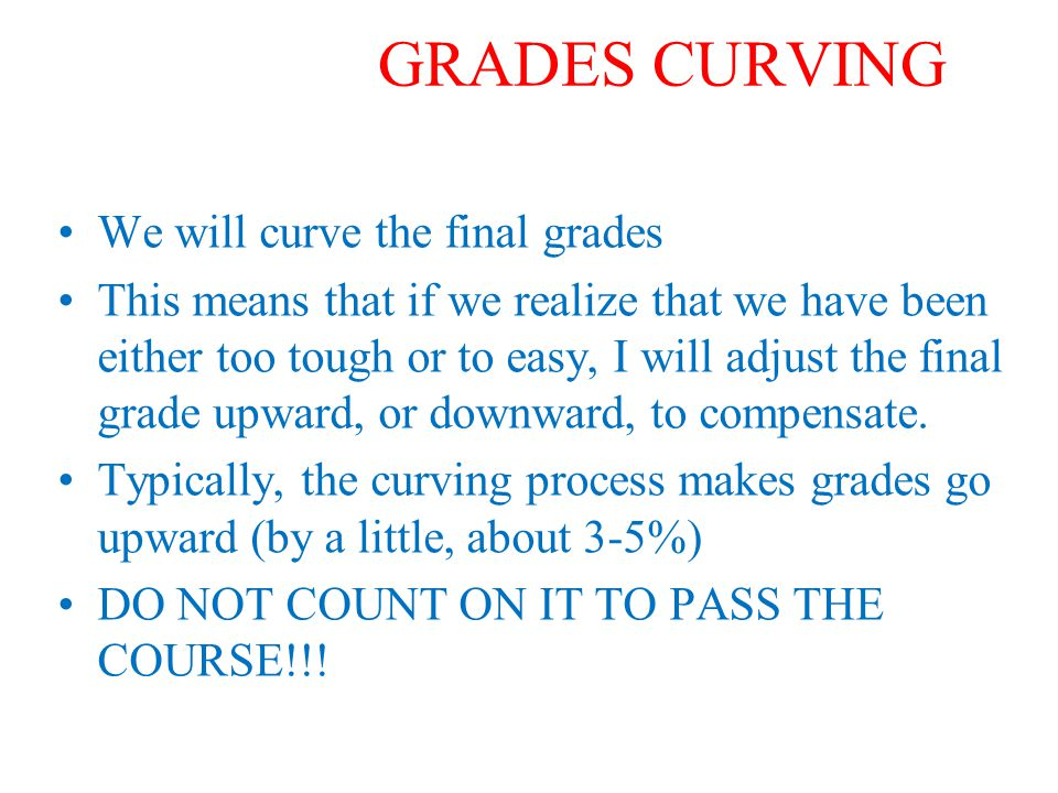 GRADES CURVING We will curve the final grades This means that if we realize that we have been either too tough or to easy, I will adjust the final grade upward, or downward, to compensate.