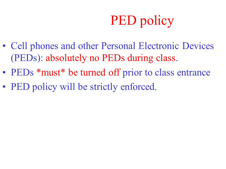 PED policy Cell phones and other Personal Electronic Devices (PEDs): absolutely no PEDs during class.