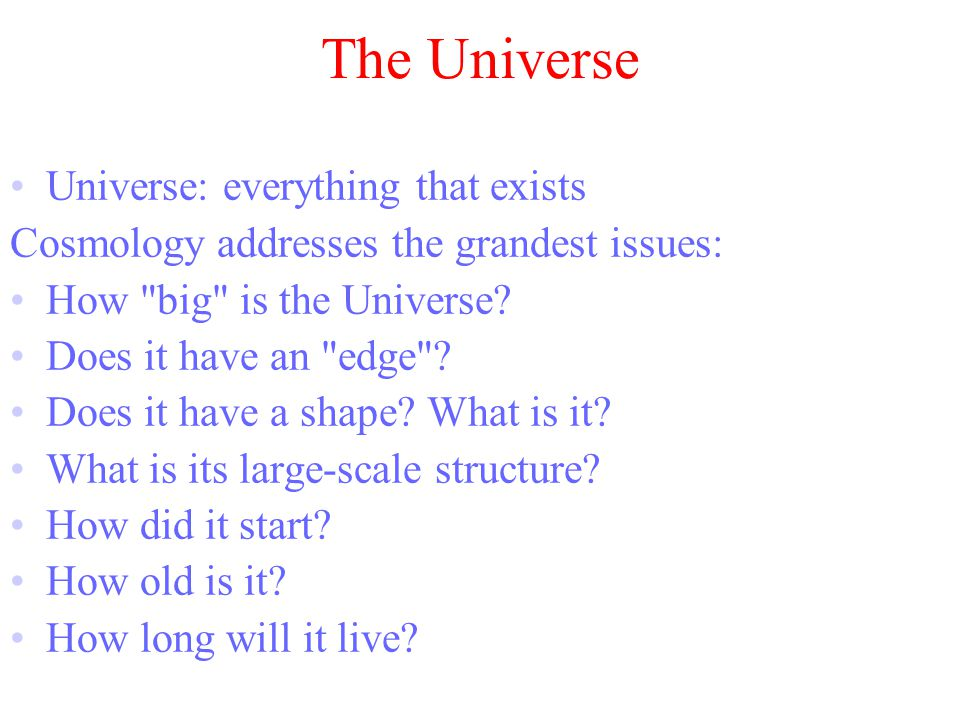 The Universe Universe: everything that exists Cosmology addresses the grandest issues: How big is the Universe.