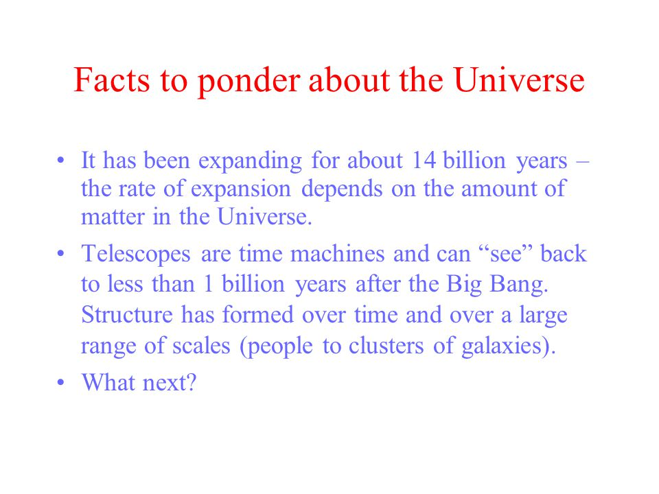 Facts to ponder about the Universe It has been expanding for about 14 billion years – the rate of expansion depends on the amount of matter in the Universe.