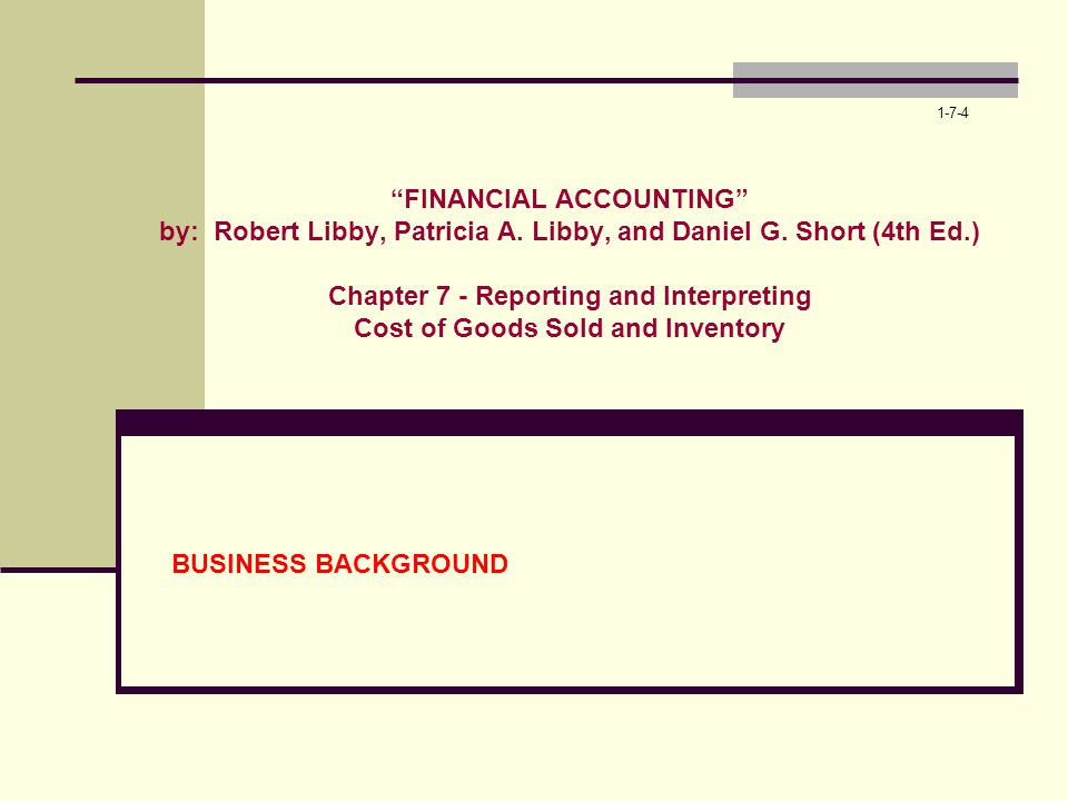1-7-4 FINANCIAL ACCOUNTING by: Robert Libby, Patricia A. Libby, and Daniel G. Short (4th Ed.) Chapter 7 - Reporting and Interpreting Cost of Goods Sol