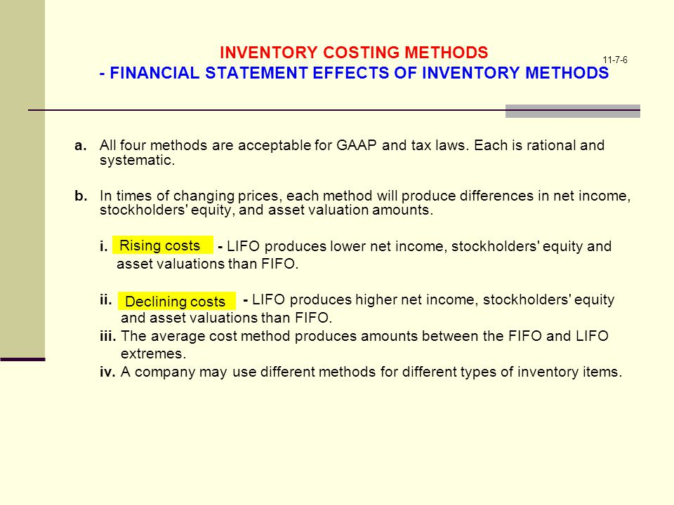 11-7-6 INVENTORY COSTING METHODS - FINANCIAL STATEMENT EFFECTS OF INVENTORY METHODS a.All four methods are acceptable for GAAP and tax laws. Each is r