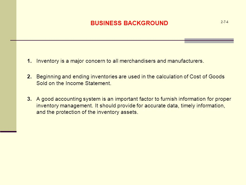 2-7-4 BUSINESS BACKGROUND 1.Inventory is a major concern to all merchandisers and manufacturers. 2.Beginning and ending inventories are used in the ca