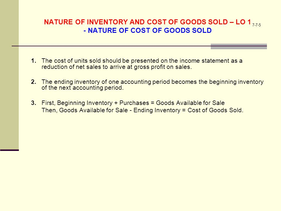 7-7-5 NATURE OF INVENTORY AND COST OF GOODS SOLD – LO 1 - NATURE OF COST OF GOODS SOLD 1.The cost of units sold should be presented on the income stat