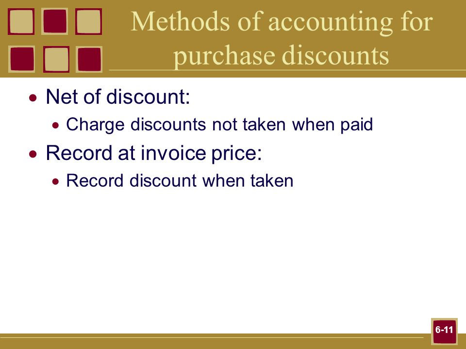6-11 Methods of accounting for purchase discounts Net of discount: Charge discounts not taken when paid Record at invoice price: Record discount when taken