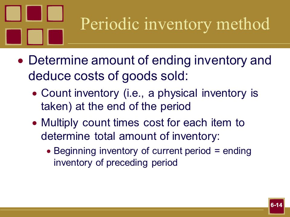 6-14 Periodic inventory method Determine amount of ending inventory and deduce costs of goods sold: Count inventory (i.e., a physical inventory is taken) at the end of the period Multiply count times cost for each item to determine total amount of inventory: Beginning inventory of current period = ending inventory of preceding period