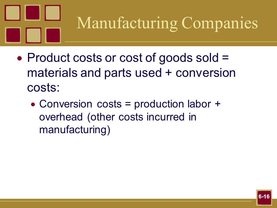 6-16 Manufacturing Companies Product costs or cost of goods sold = materials and parts used + conversion costs: Conversion costs = production labor + overhead (other costs incurred in manufacturing)