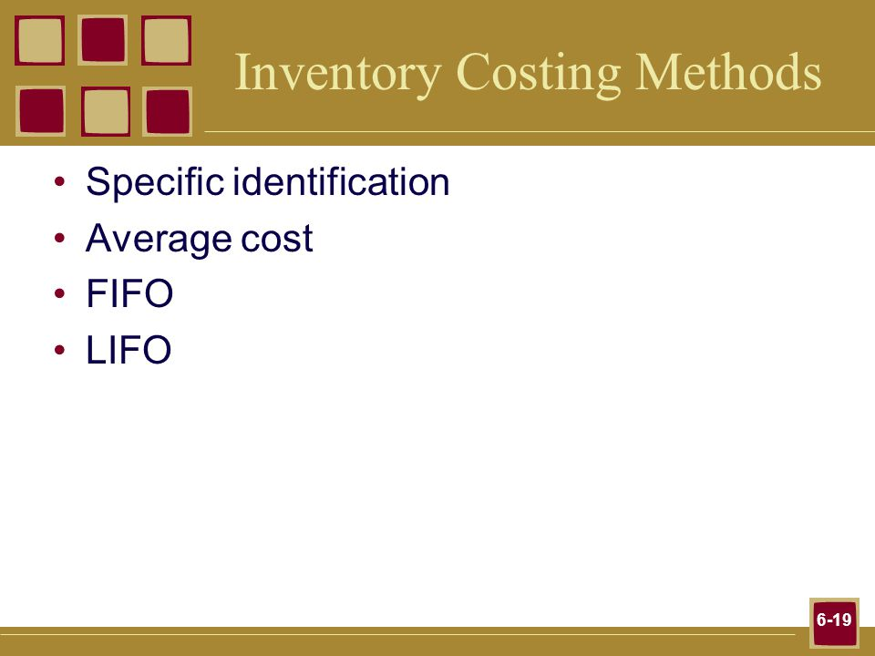 6-19 Inventory Costing Methods Specific identification Average cost FIFO LIFO
