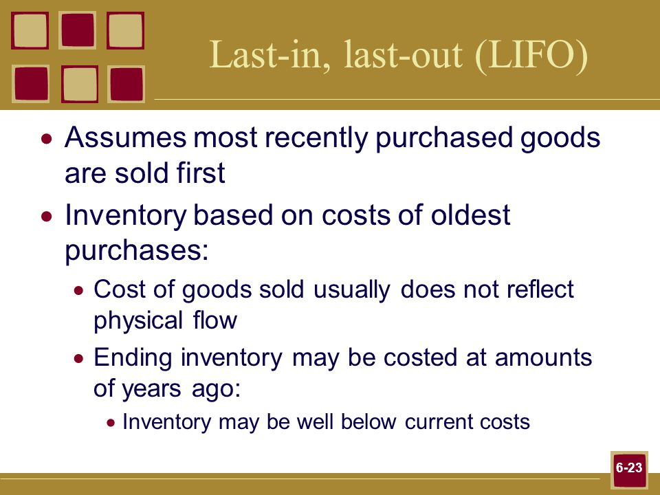 6-23 Last-in, last-out (LIFO) Assumes most recently purchased goods are sold first Inventory based on costs of oldest purchases: Cost of goods sold usually does not reflect physical flow Ending inventory may be costed at amounts of years ago: Inventory may be well below current costs