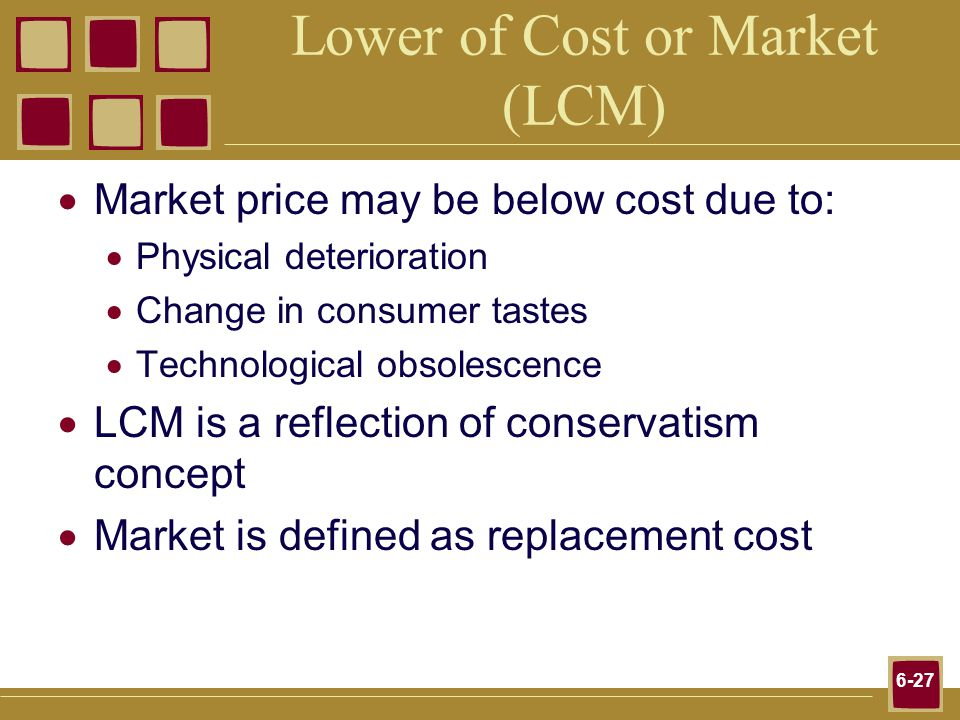 6-27 Lower of Cost or Market (LCM) Market price may be below cost due to: Physical deterioration Change in consumer tastes Technological obsolescence LCM is a reflection of conservatism concept Market is defined as replacement cost