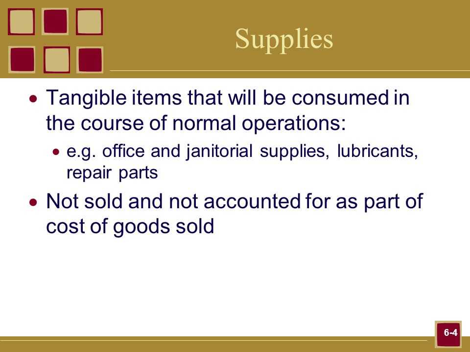 6-4 Supplies Tangible items that will be consumed in the course of normal operations: e.g.