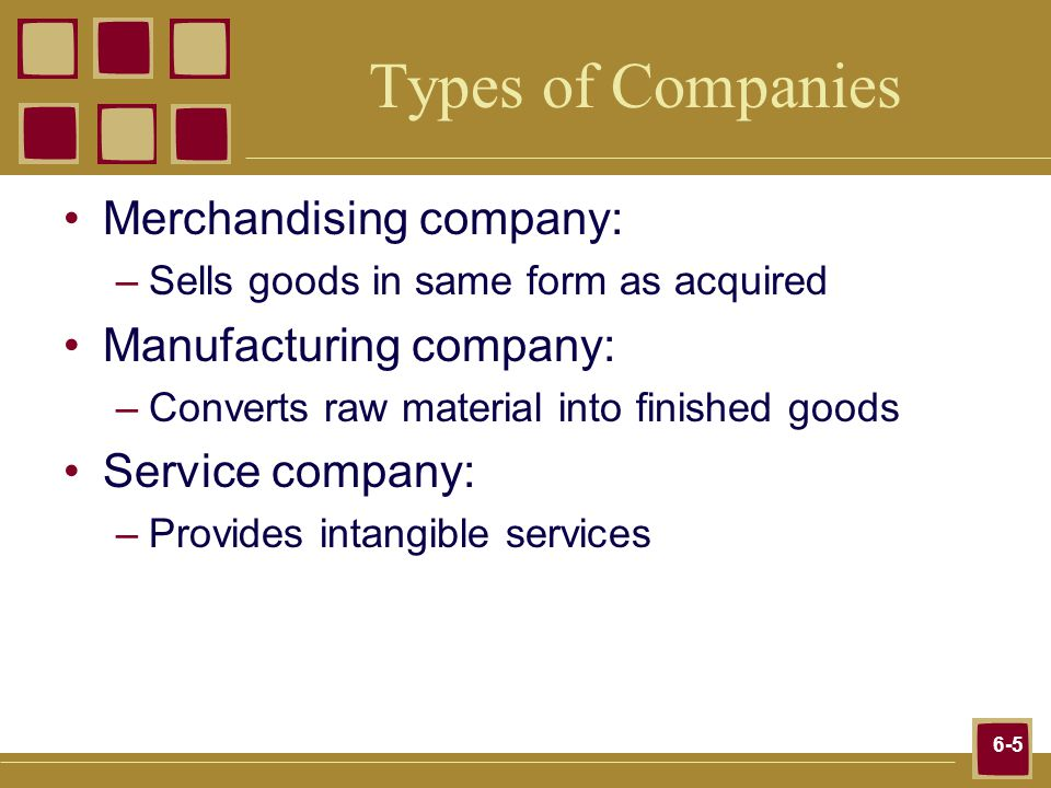 6-5 Types of Companies Merchandising company: –Sells goods in same form as acquired Manufacturing company: –Converts raw material into finished goods Service company: –Provides intangible services