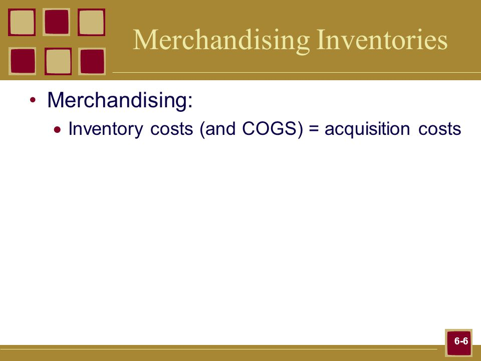 6-6 Merchandising Inventories Merchandising: Inventory costs (and COGS) = acquisition costs