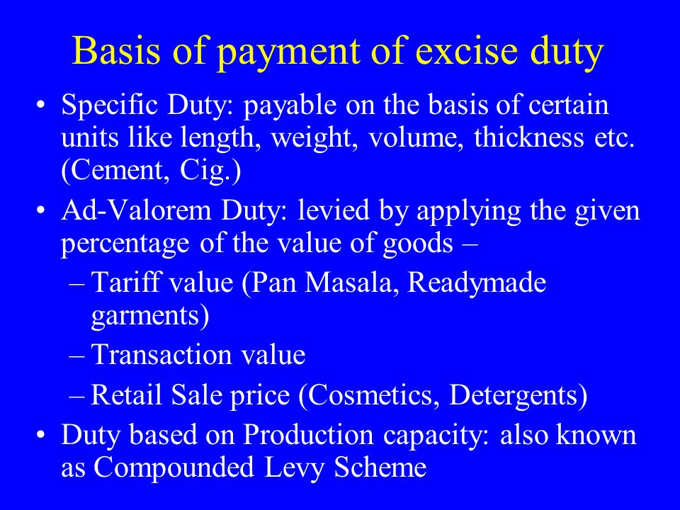 Basis of payment of excise duty Specific Duty: payable on the basis of certain units like length, weight, volume, thickness etc.